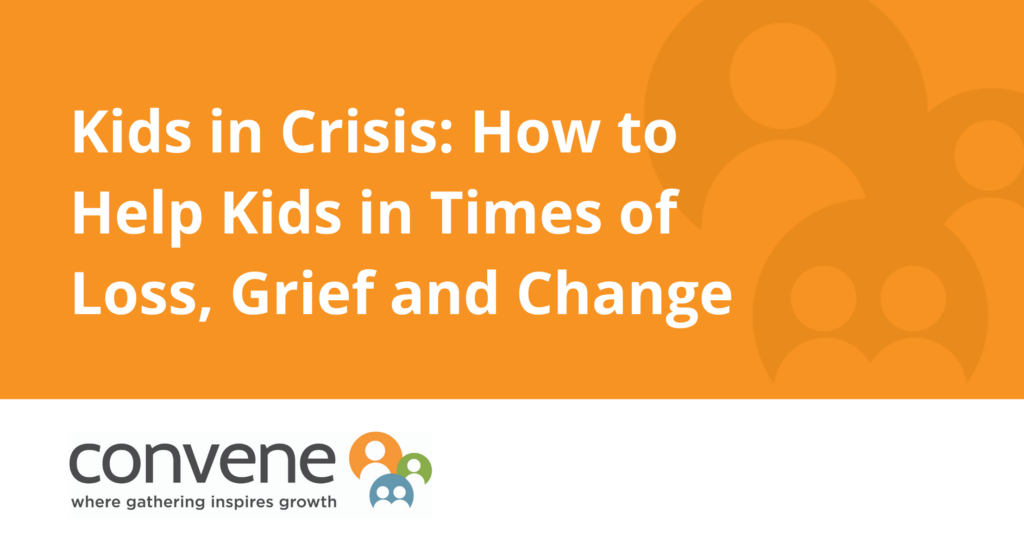 Kids in Crisis: How to Help Kids in Times of Loss, Grief and Change