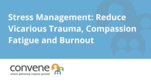 Stress Management: Reduce Vicarious Trauma, Compassion Fatigue and Burnout