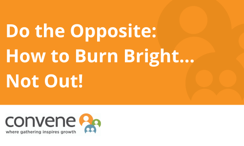 Do the Opposite: How to Burn Bright, Not Out