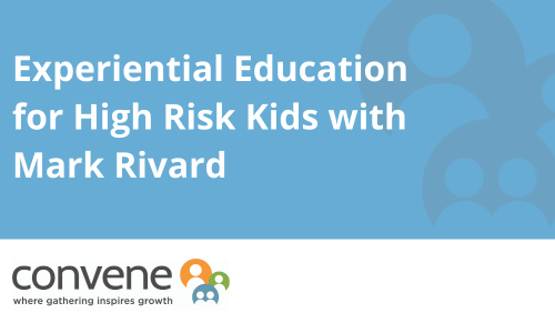 Podcast - Experiential Education for High Risk Kids with Mark Rivard